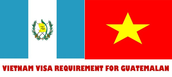 VIETNAM VISA REQUIREMENT FOR GUATEMALAN